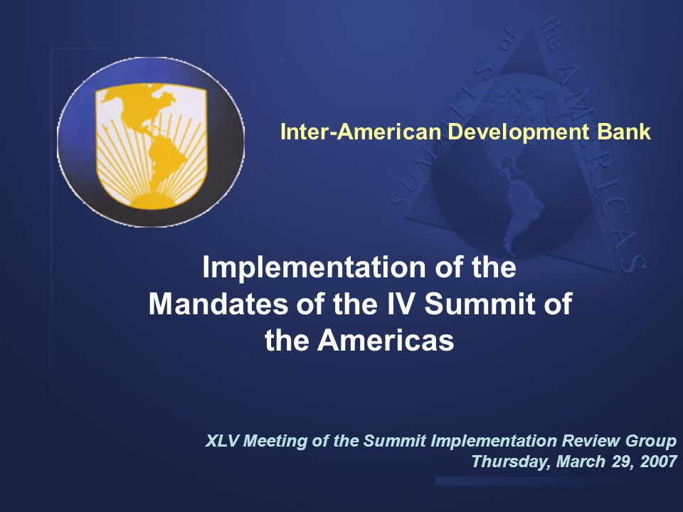 Implementation of the Mandates of the IV Summit of the Americas XLV Meeting of the Summit Implementation Review Group Thursday, March 29, 2007 Inter-A