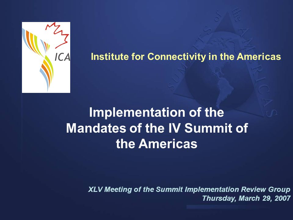 Implementation of the Mandates of the IV Summit of the Americas XLV Meeting of the Summit Implementation Review Group Thursday, March 29, 2007 Institu