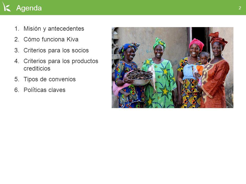 2 Agenda 1.Misión y antecedentes 2.Cómo funciona Kiva 3.Criterios para los socios 4.Criterios para los productos crediticios 5.Tipos de convenios 6.Po