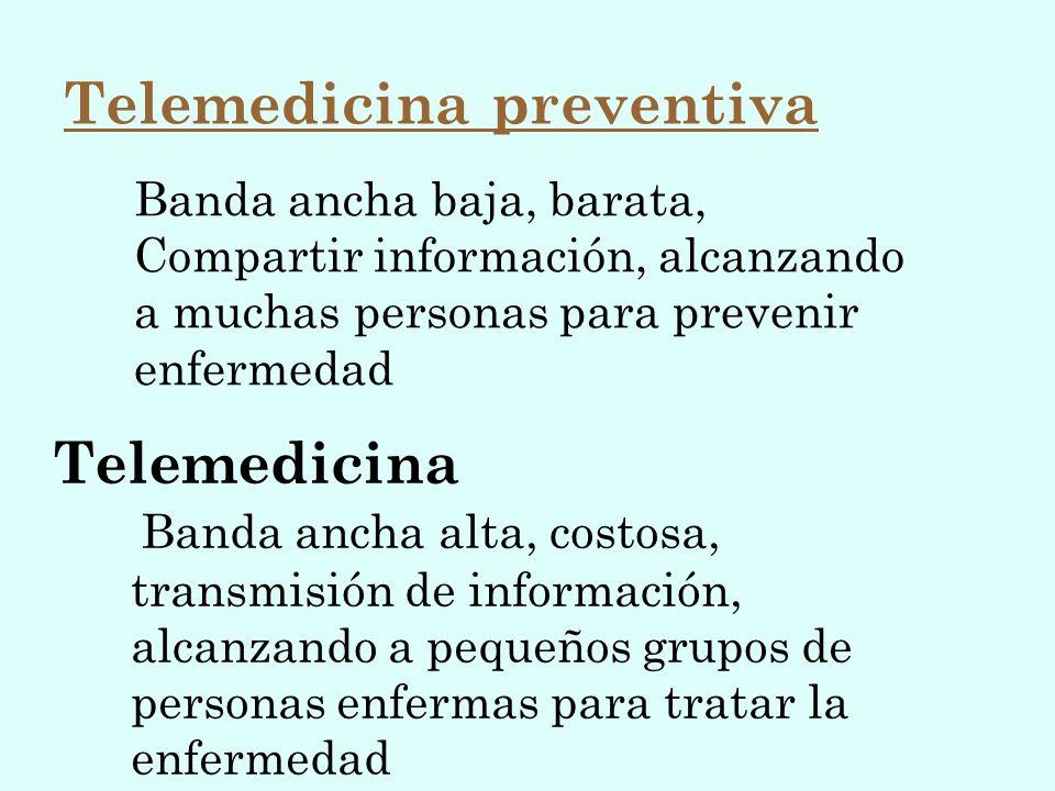 Banda ancha baja, barata, Compartir información, alcanzando a muchas personas para prevenir enfermedad Telemedicina Banda ancha alta, costosa, transmi