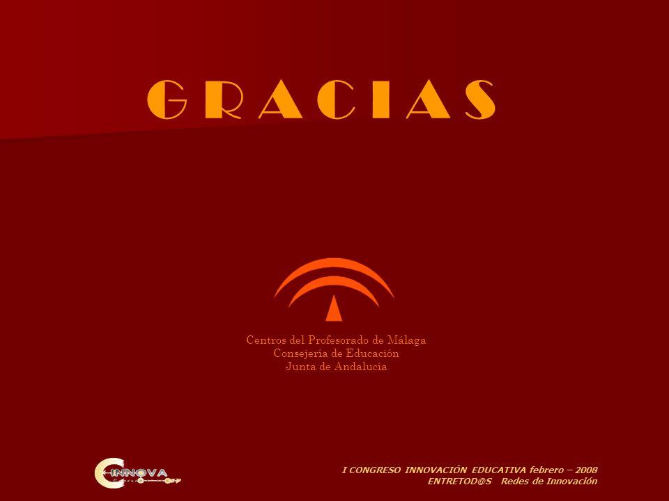 I CONGRESO INNOVACIÓN EDUCATIVA febrero – 2008 ENTRETOD@S Redes de Innovación Centros del Profesorado de Málaga Consejería de Educación Junta de Andalucía G R A C I A S
