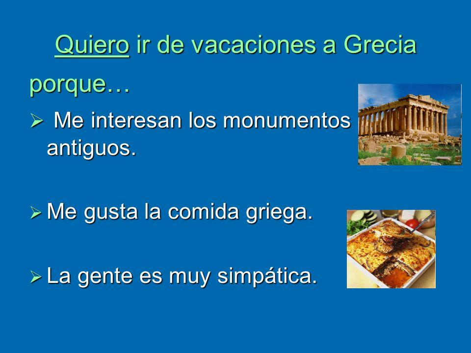 Quiero ir de vacaciones a Grecia porque… Me interesan los monumentos antiguos. Me interesan los monumentos antiguos. Me gusta la comida griega. Me gus