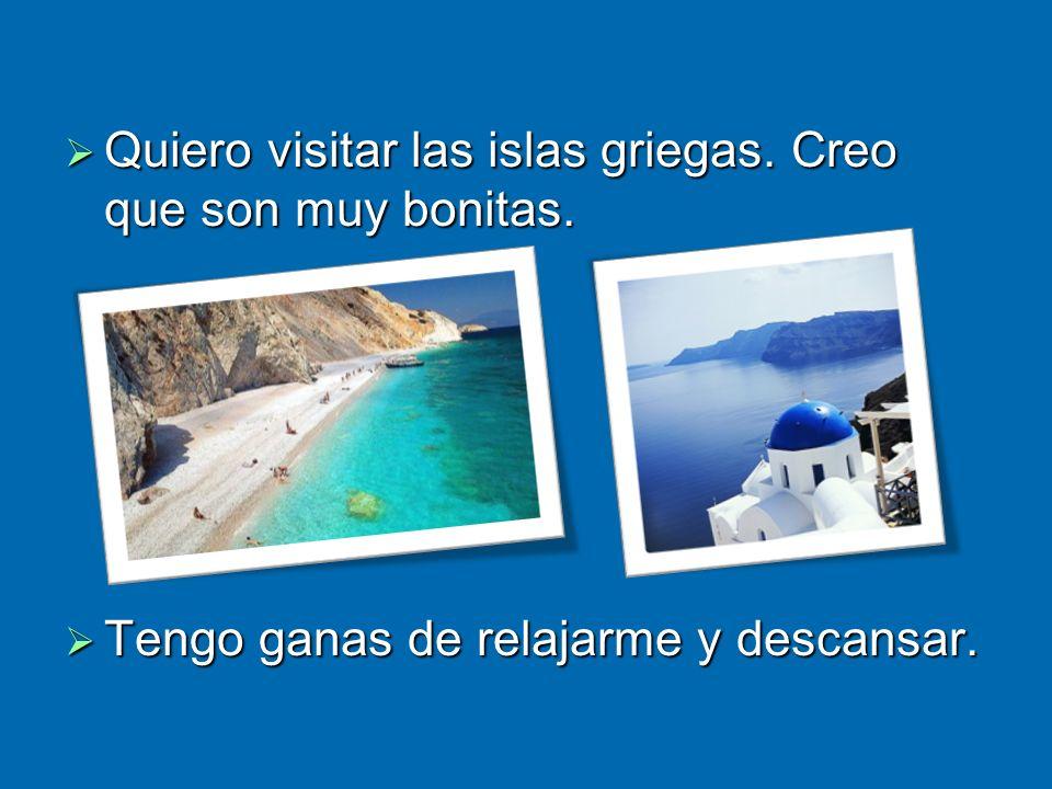Quiero visitar las islas griegas. Creo que son muy bonitas. Quiero visitar las islas griegas. Creo que son muy bonitas. Tengo ganas de relajarme y des