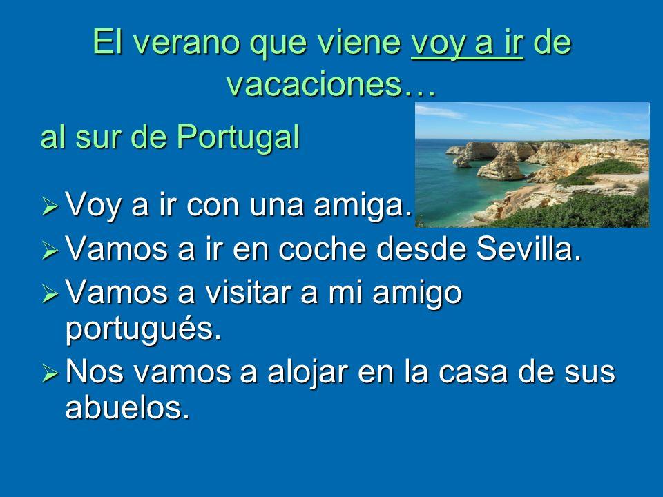 El verano que viene voy a ir de vacaciones… al sur de Portugal Voy a ir con una amiga. Voy a ir con una amiga. Vamos a ir en coche desde Sevilla. Vamo