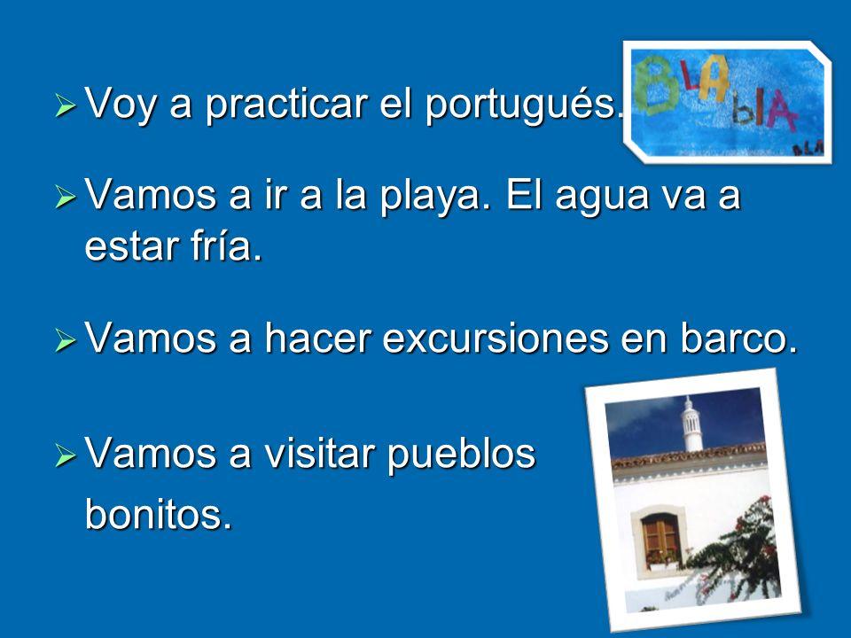 Voy a practicar el portugués. Voy a practicar el portugués. Vamos a ir a la playa. El agua va a estar fría. Vamos a ir a la playa. El agua va a estar