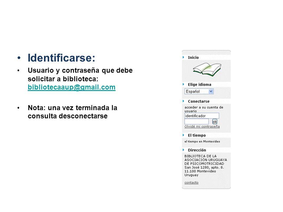 Identificarse: Usuario y contraseña que debe solicitar a biblioteca: bibliotecaaup@gmail.com bibliotecaaup@gmail.com Nota: una vez terminada la consul