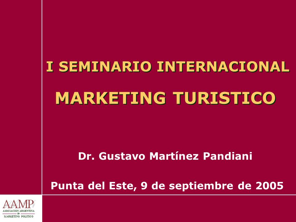 I SEMINARIO INTERNACIONAL MARKETING TURISTICO Dr. Gustavo Martínez Pandiani Punta del Este, 9 de septiembre de 2005 ASOCIACION ARGENTINA de MARKETING