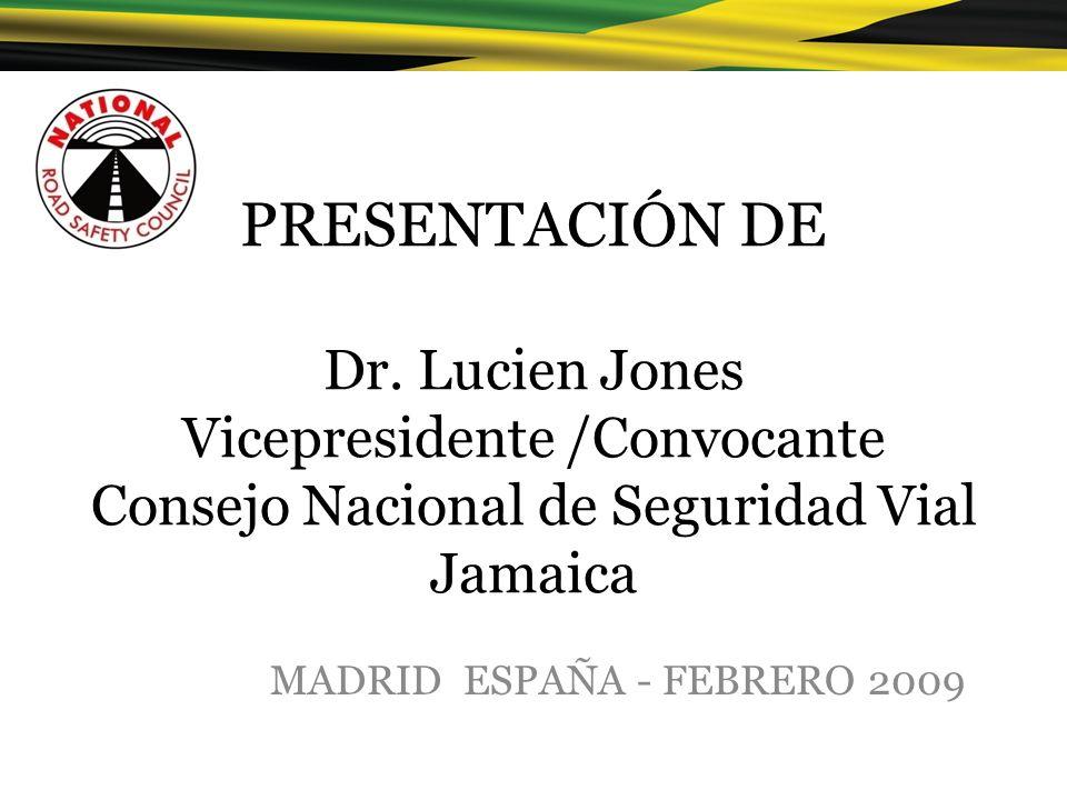 PRESENTACIÓN DE Dr. Lucien Jones Vicepresidente /Convocante Consejo Nacional de Seguridad Vial Jamaica MADRID ESPAÑA - FEBRERO 2009