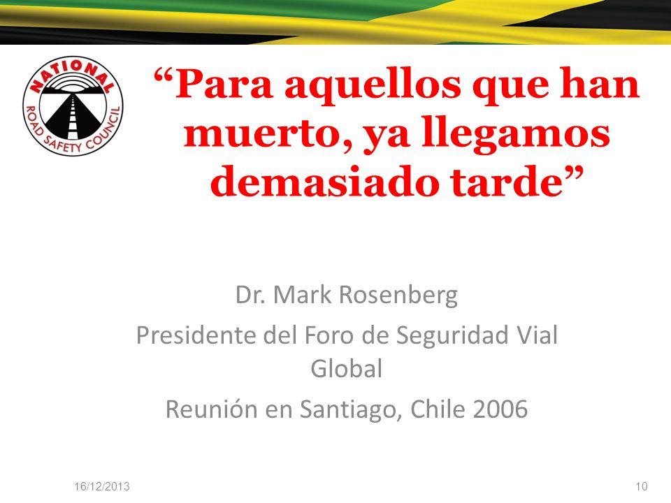 Para aquellos que han muerto, ya llegamos demasiado tarde Dr. Mark Rosenberg Presidente del Foro de Seguridad Vial Global Reunión en Santiago, Chile 2