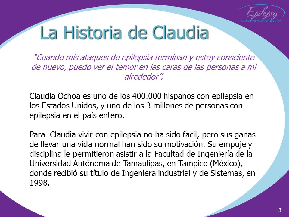 3 La Historia de Claudia Cuando mis ataques de epilepsia terminan y estoy consciente de nuevo, puedo ver el temor en las caras de las personas a mi al