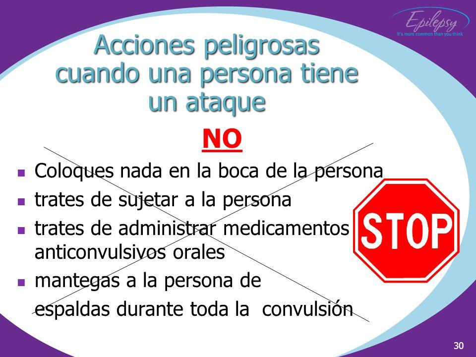 30 Acciones peligrosas cuando una persona tiene un ataque NO Coloques nada en la boca de la persona trates de sujetar a la persona trates de administr