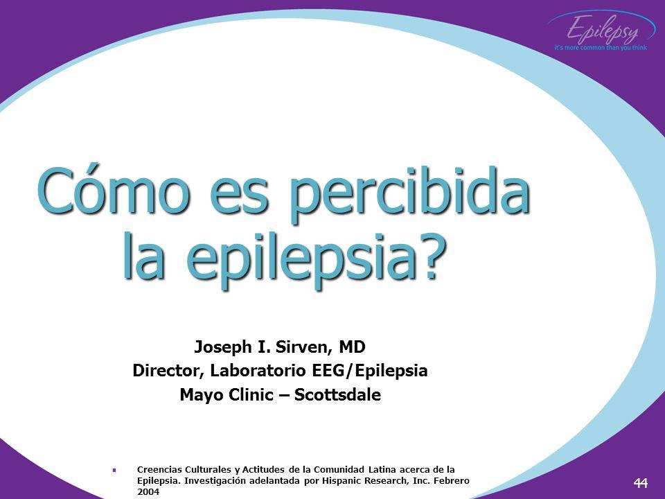 44 Cómo es percibida la epilepsia? Joseph I. Sirven, MD Director, Laboratorio EEG/Epilepsia Mayo Clinic – Scottsdale Creencias Culturales y Actitudes
