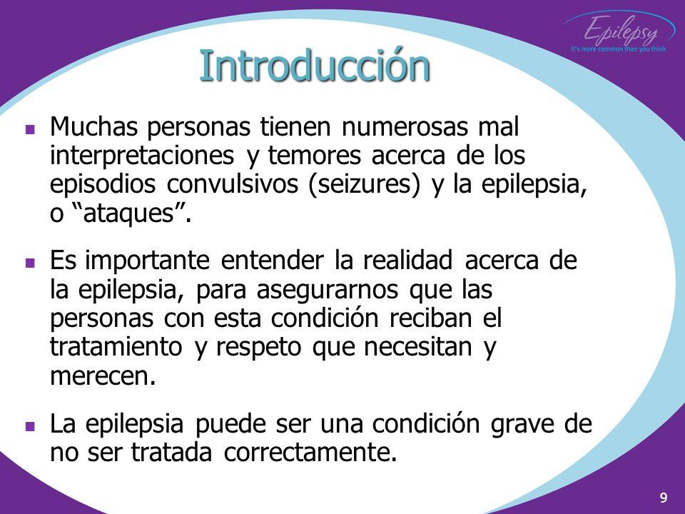 9 Introducción Muchas personas tienen numerosas mal interpretaciones y temores acerca de los episodios convulsivos (seizures) y la epilepsia, o ataque