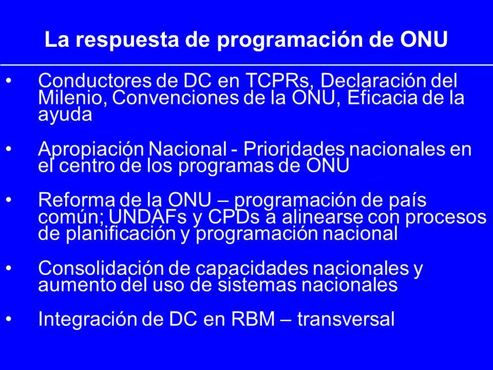 La respuesta de programación de ONU Conductores de DC en TCPRs, Declaración del Milenio, Convenciones de la ONU, Eficacia de la ayuda Apropiación Nacional - Prioridades nacionales en el centro de los programas de ONU Reforma de la ONU – programación de país común; UNDAFs y CPDs a alinearse con procesos de planificación y programación nacional Consolidación de capacidades nacionales y aumento del uso de sistemas nacionales Integración de DC en RBM – transversal