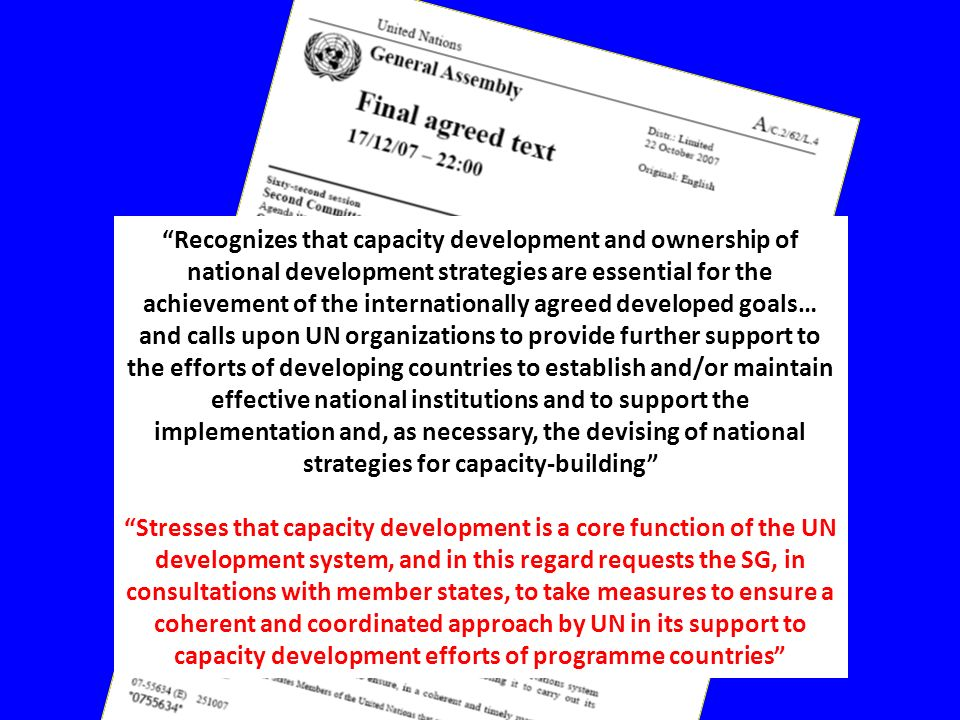 Recognizes that capacity development and ownership of national development strategies are essential for the achievement of the internationally agreed developed goals… and calls upon UN organizations to provide further support to the efforts of developing countries to establish and/or maintain effective national institutions and to support the implementation and, as necessary, the devising of national strategies for capacity-building Stresses that capacity development is a core function of the UN development system, and in this regard requests the SG, in consultations with member states, to take measures to ensure a coherent and coordinated approach by UN in its support to capacity development efforts of programme countries