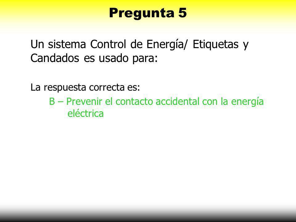 Pregunta 5 Un sistema Control de Energía/ Etiquetas y Candados es usado para: A – Que la gente no se robe tu herramienta B – Prevenir contacto acciden