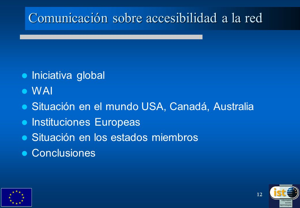 12 Comunicación sobre accesibilidad a la red Iniciativa global WAI Situación en el mundo USA, Canadá, Australia Instituciones Europeas Situación en lo