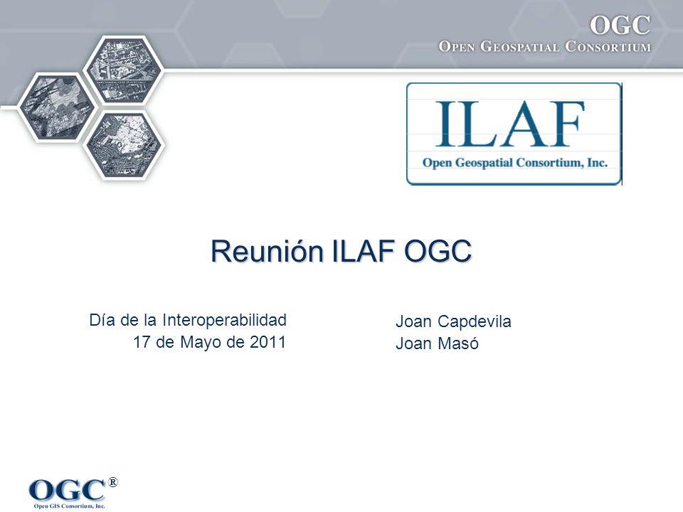 ® Reunión ILAF OGC Joan Capdevila Joan Masó Día de la Interoperabilidad 17 de Mayo de 2011