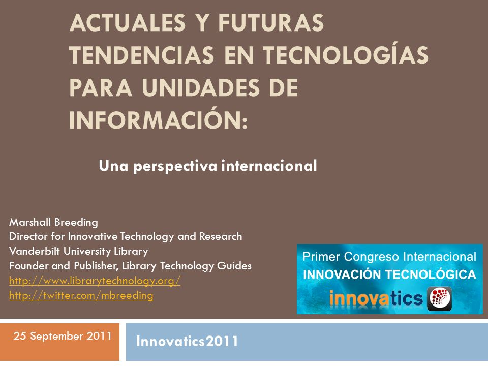 ACTUALES Y FUTURAS TENDENCIAS EN TECNOLOGÍAS PARA UNIDADES DE INFORMACIÓN: Una perspectiva internacional Marshall Breeding Director for Innovative Tec