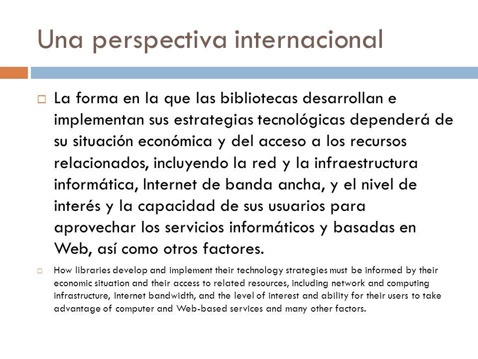 Una perspectiva internacional La forma en la que las bibliotecas desarrollan e implementan sus estrategias tecnológicas dependerá de su situación econ