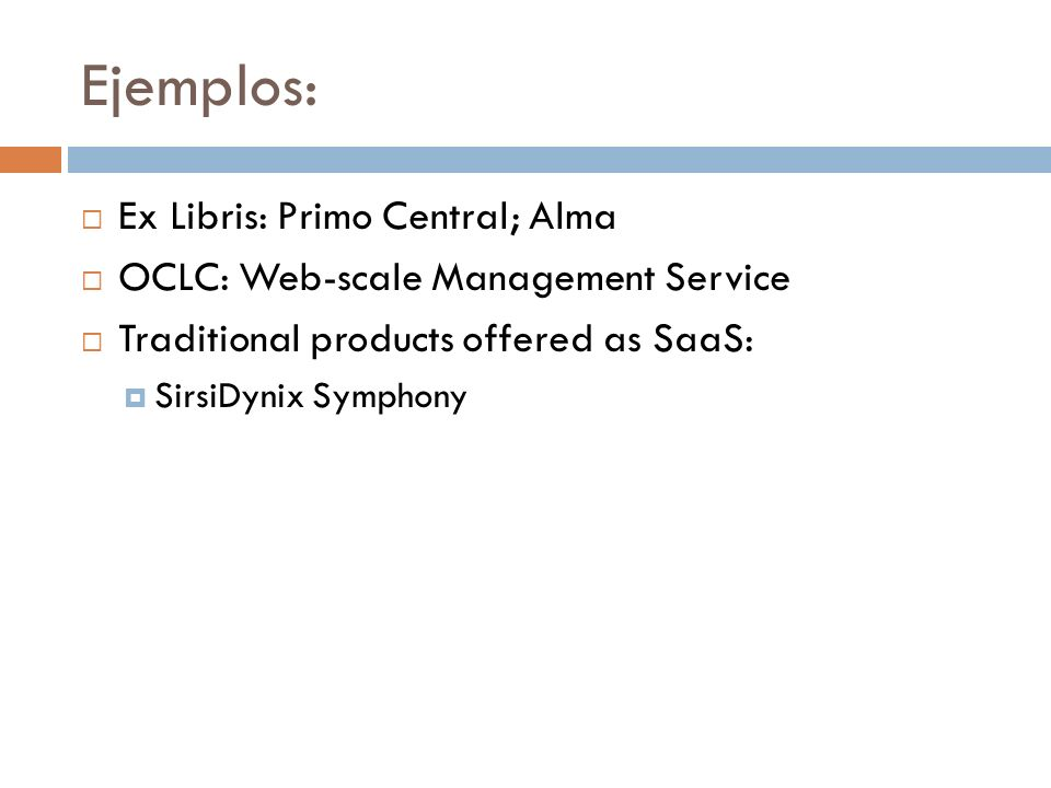 Ejemplos: Ex Libris: Primo Central; Alma OCLC: Web-scale Management Service Traditional products offered as SaaS: SirsiDynix Symphony