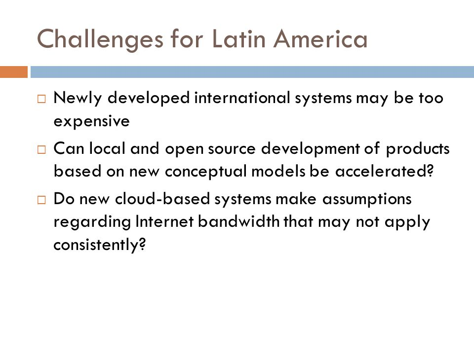 Challenges for Latin America Newly developed international systems may be too expensive Can local and open source development of products based on new