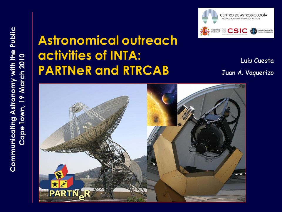 Astronomical outreach activities of INTA: PARTNeR and RTRCAB Luis Cuesta Juan A. Vaquerizo Communicating Astronomy with the Public Cape Town, 19 March