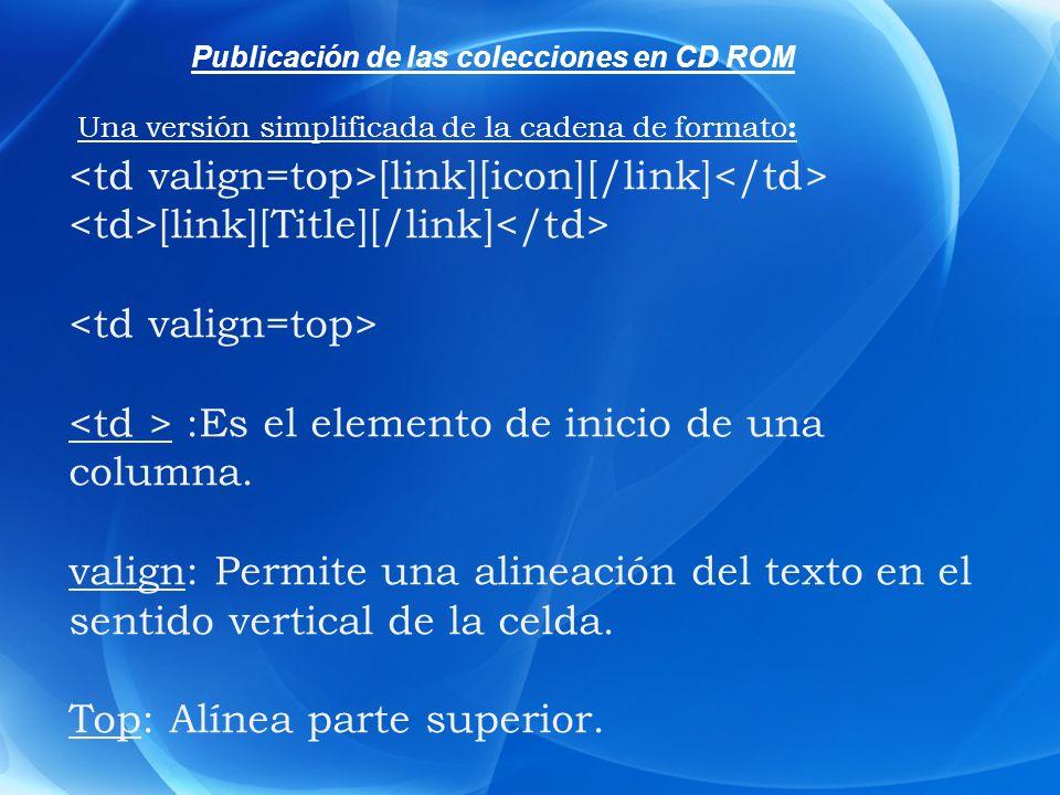 Publicación de las colecciones en CD ROM [link][icon][/link] [link][Title][/link] :Es el elemento de inicio de una columna. valign: Permite una alinea