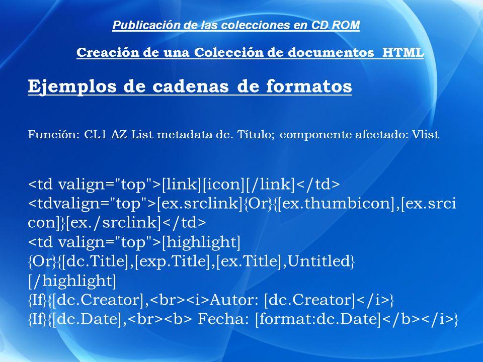 Ejemplos de cadenas de formatos Función: CL1 AZ List metadata dc. Título; componente afectado: Vlist [link][icon][/link] [ex.srclink]{Or}{[ex.thumbico