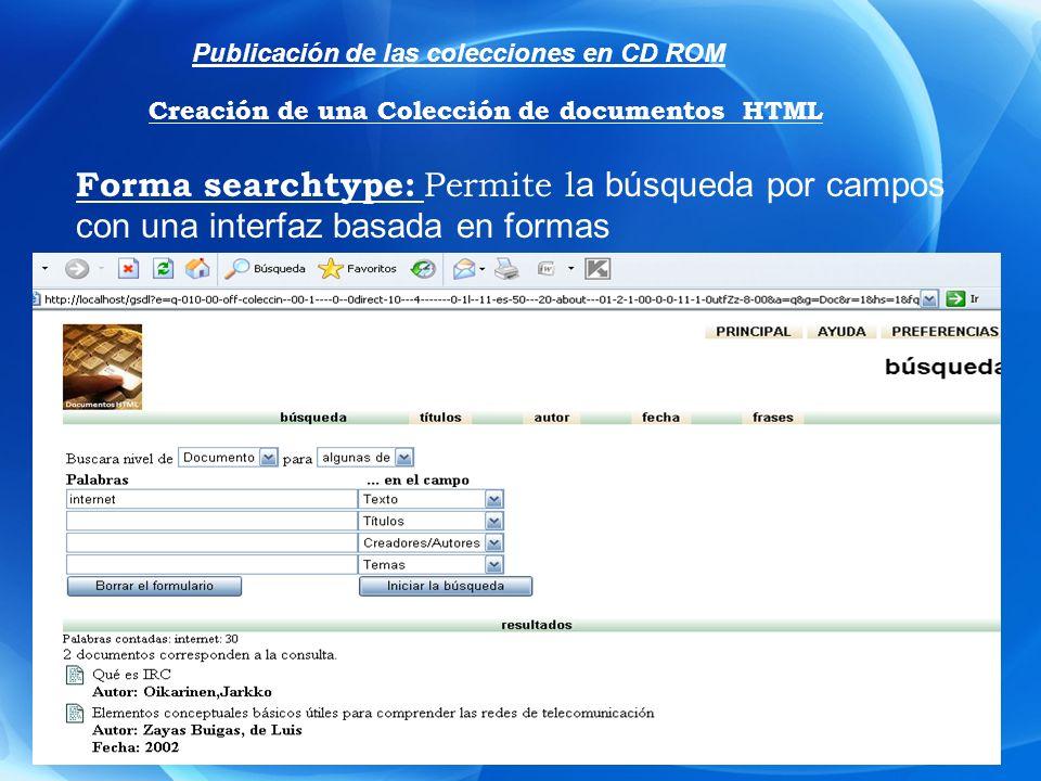 Forma searchtype: Permite l a búsqueda por campos con una interfaz basada en formas Publicación de las colecciones en CD ROM Creación de una Colección