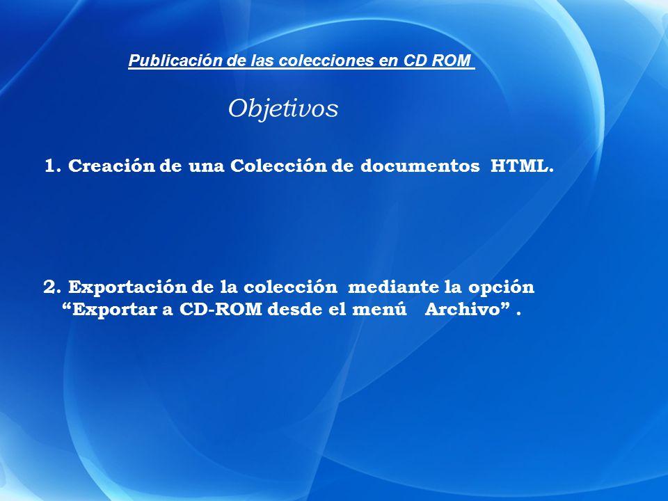 1. Creación de una Colección de documentos HTML. 2. Exportación de la colección mediante la opción Exportar a CD-ROM desde el menú Archivo. Objetivos