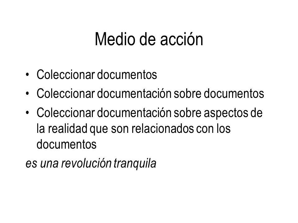 Medio de acción Coleccionar documentos Coleccionar documentación sobre documentos Coleccionar documentación sobre aspectos de la realidad que son rela