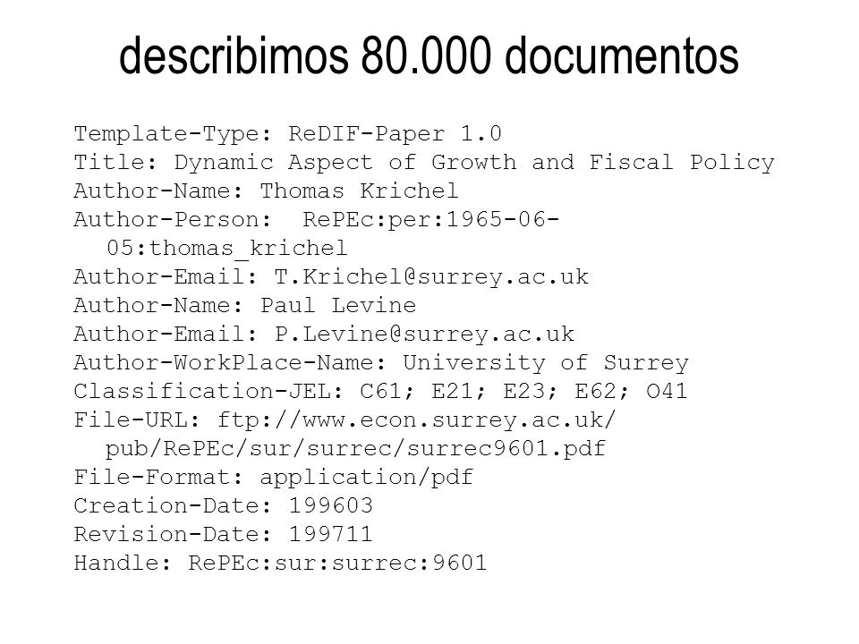 describimos 80.000 documentos Template-Type: ReDIF-Paper 1.0 Title: Dynamic Aspect of Growth and Fiscal Policy Author-Name: Thomas Krichel Author-Person: RePEc:per:1965-06- 05:thomas_krichel Author-Email: T.Krichel@surrey.ac.uk Author-Name: Paul Levine Author-Email: P.Levine@surrey.ac.uk Author-WorkPlace-Name: University of Surrey Classification-JEL: C61; E21; E23; E62; O41 File-URL: ftp://www.econ.surrey.ac.uk/ pub/RePEc/sur/surrec/surrec9601.pdf File-Format: application/pdf Creation-Date: 199603 Revision-Date: 199711 Handle: RePEc:sur:surrec:9601