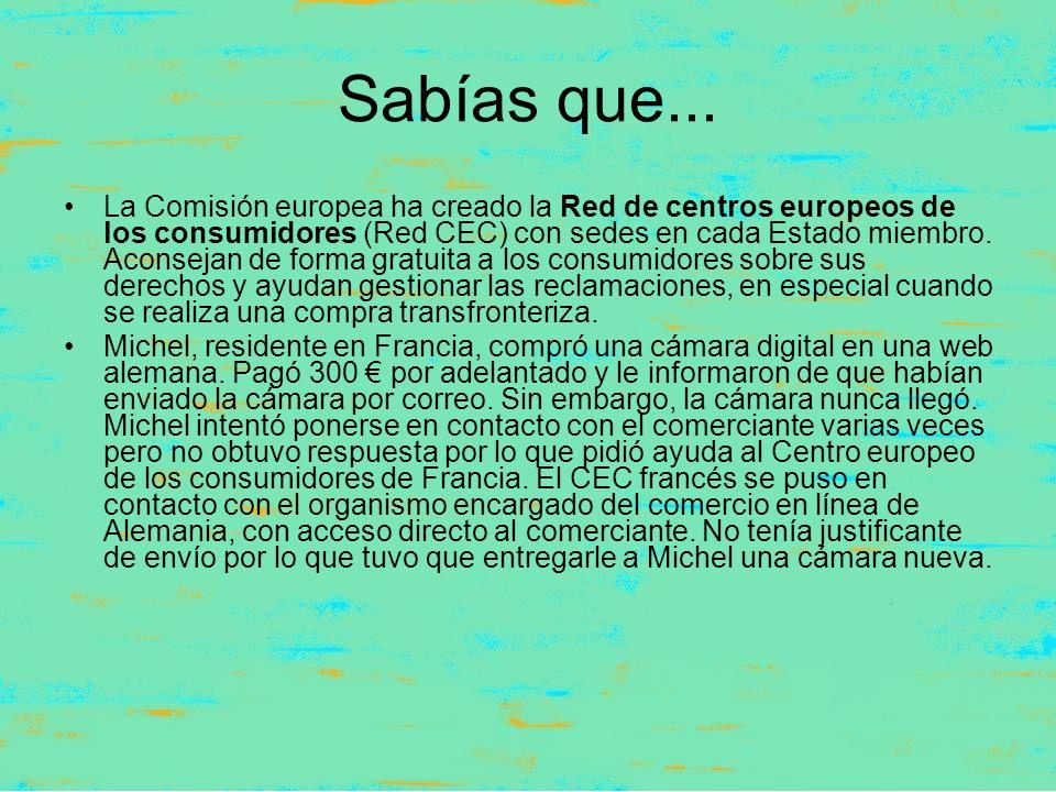 Sabías que... La Comisión europea ha creado la Red de centros europeos de los consumidores (Red CEC) con sedes en cada Estado miembro. Aconsejan de fo