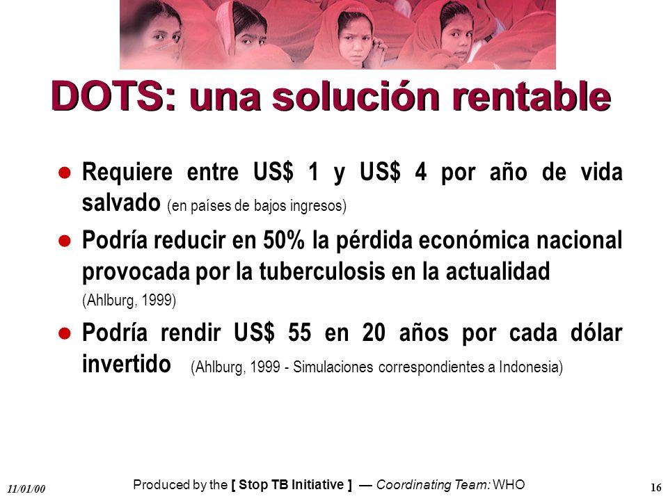 Produced by the [ Stop TB Initiative ] Coordinating Team: WHO 11/01/00 16 DOTS: una solución rentable l Requiere entre US$ 1 y US$ 4 por año de vida s