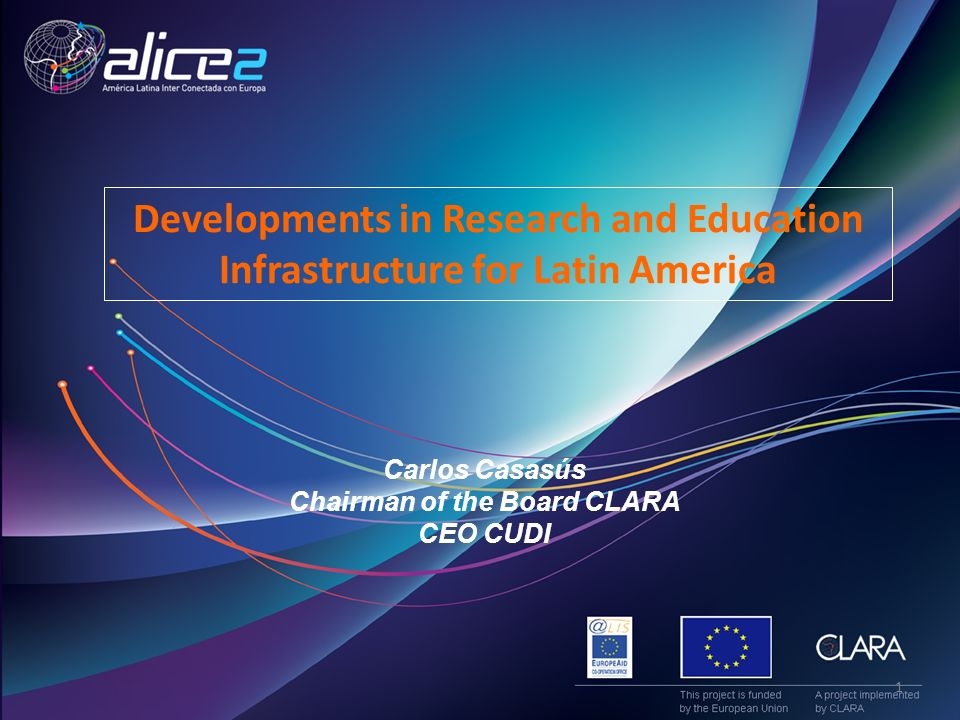 Carlos Casasús Chairman of the Board CLARA CEO CUDI Developments in Research and Education Infrastructure for Latin America 1