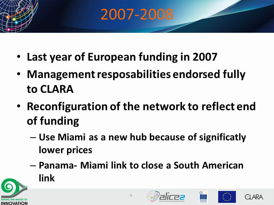2007-2008 Last year of European funding in 2007 Management resposabilities endorsed fully to CLARA Reconfiguration of the network to reflect end of funding – Use Miami as a new hub because of significatly lower prices – Panama- Miami link to close a South American link 9
