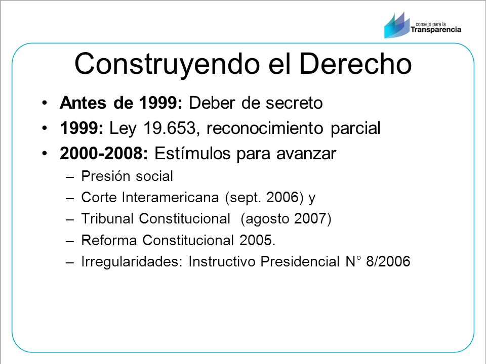 Construyendo el Derecho Antes de 1999: Deber de secreto 1999: Ley 19.653, reconocimiento parcial 2000-2008: Estímulos para avanzar –Presión social –Co