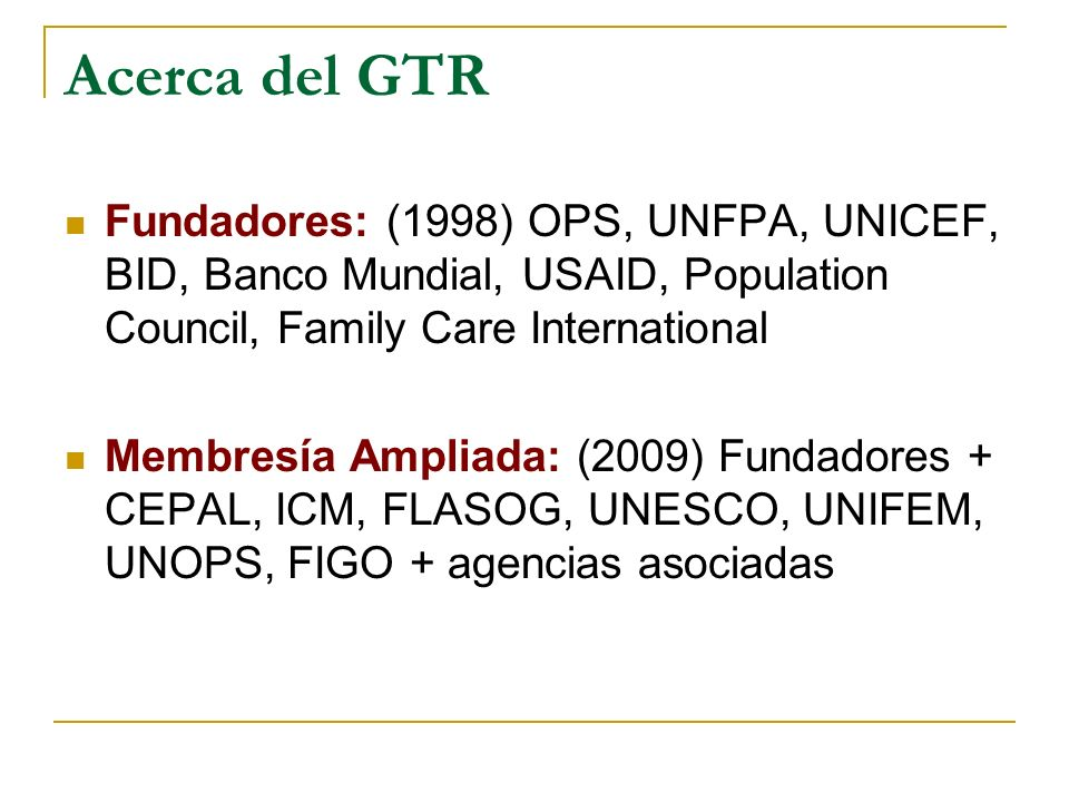 Acerca del GTR Fundadores: (1998) OPS, UNFPA, UNICEF, BID, Banco Mundial, USAID, Population Council, Family Care International Membresía Ampliada: (20