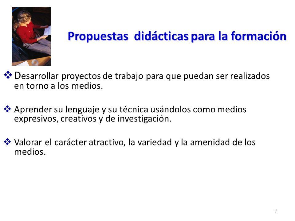 7 Propuestas didácticas para la formación D esarrollar proyectos de trabajo para que puedan ser realizados en torno a los medios. Aprender su lenguaje