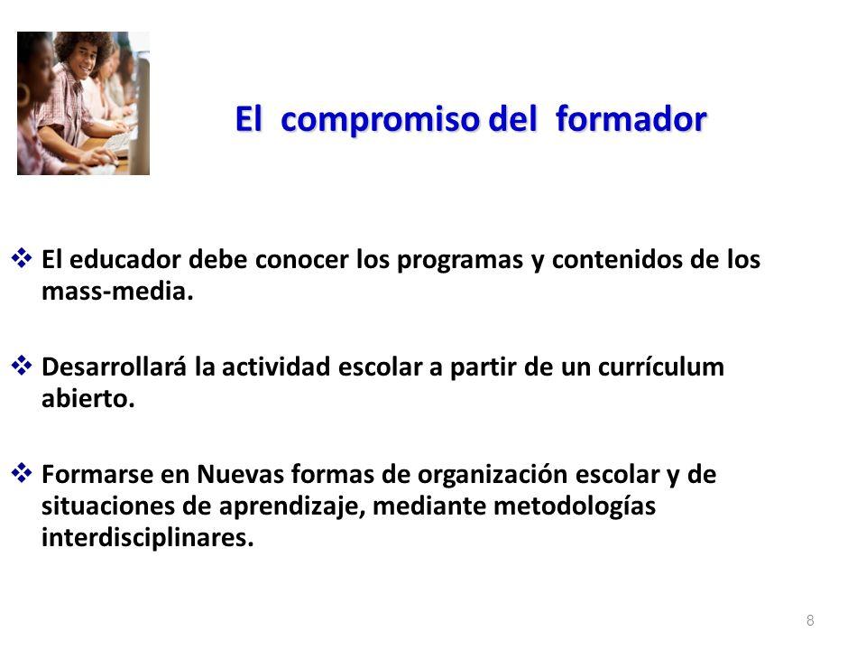 8 El compromiso del formador El educador debe conocer los programas y contenidos de los mass-media. Desarrollará la actividad escolar a partir de un c