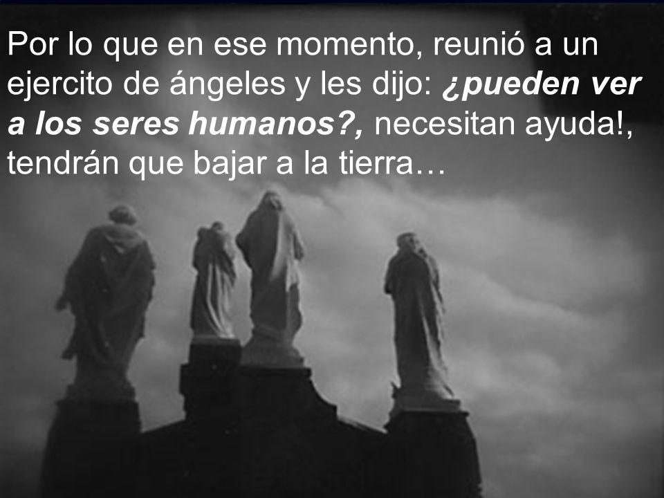 Por lo que en ese momento, reunió a un ejercito de ángeles y les dijo: ¿pueden ver a los seres humanos?, necesitan ayuda!, tendrán que bajar a la tierra…