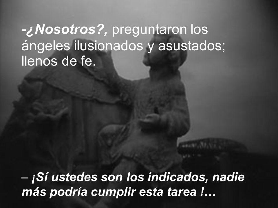 -¿Nosotros?, preguntaron los ángeles ilusionados y asustados; llenos de fe.
