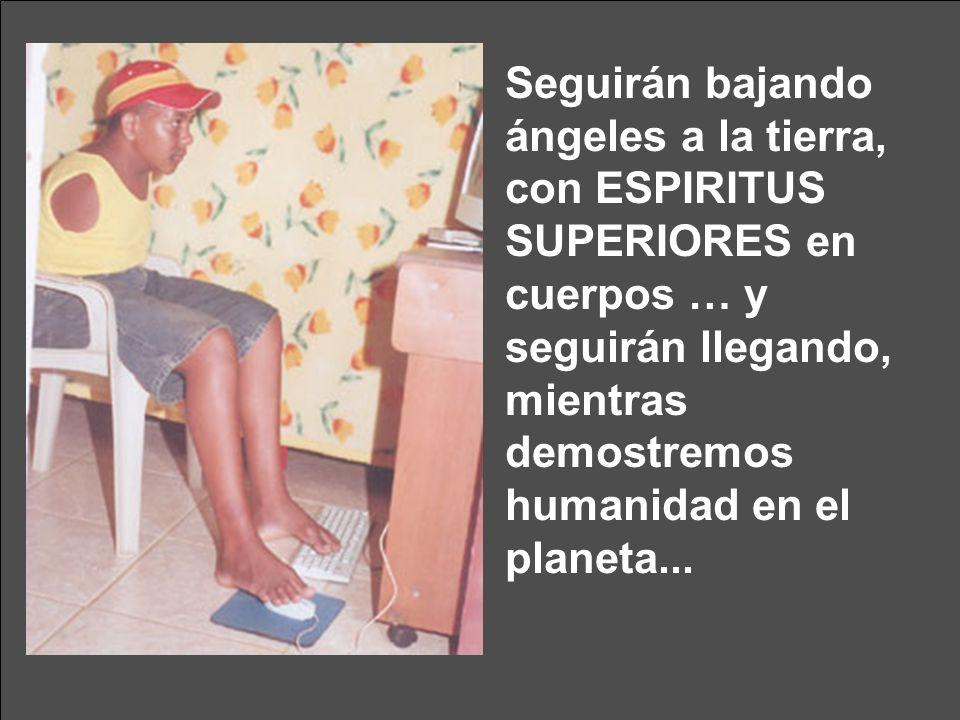 Seguirán bajando ángeles a la tierra, con ESPIRITUS SUPERIORES en cuerpos … y seguirán llegando, mientras demostremos humanidad en el planeta...
