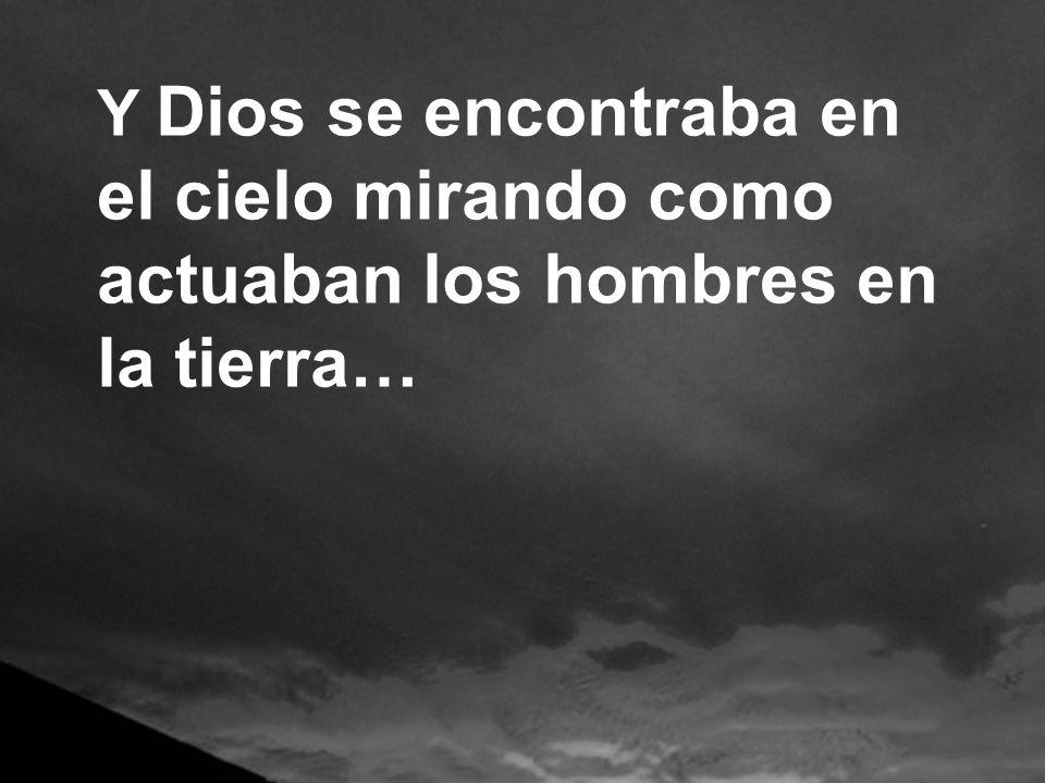 Y Dios se encontraba en el cielo mirando como actuaban los hombres en la tierra…