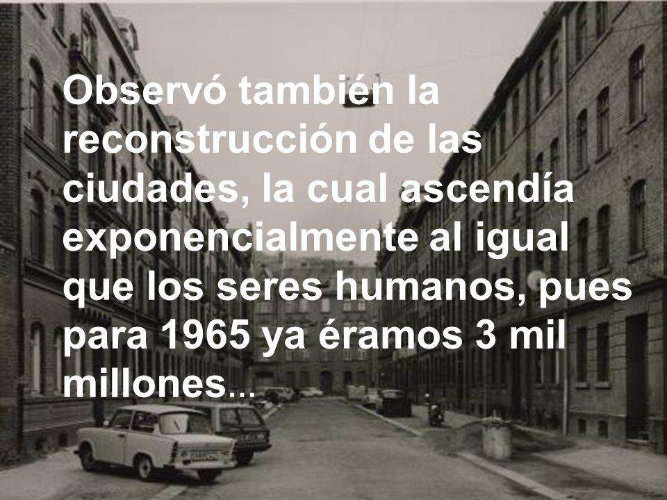 Observó también la reconstrucción de las ciudades, la cual ascendía exponencialmente al igual que los seres humanos, pues para 1965 ya éramos 3 mil millones …