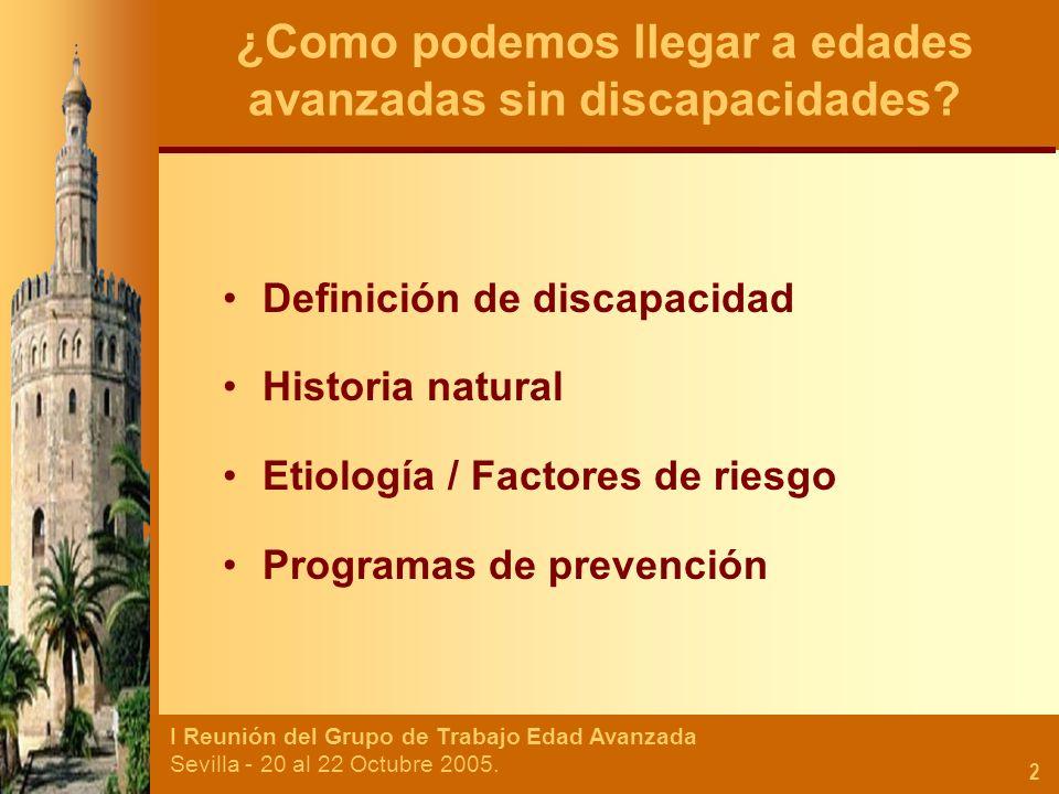 I Reunión del Grupo de Trabajo Edad Avanzada Sevilla - 20 al 22 Octubre 2005. 2 Definición de discapacidad Historia natural Etiología / Factores de ri