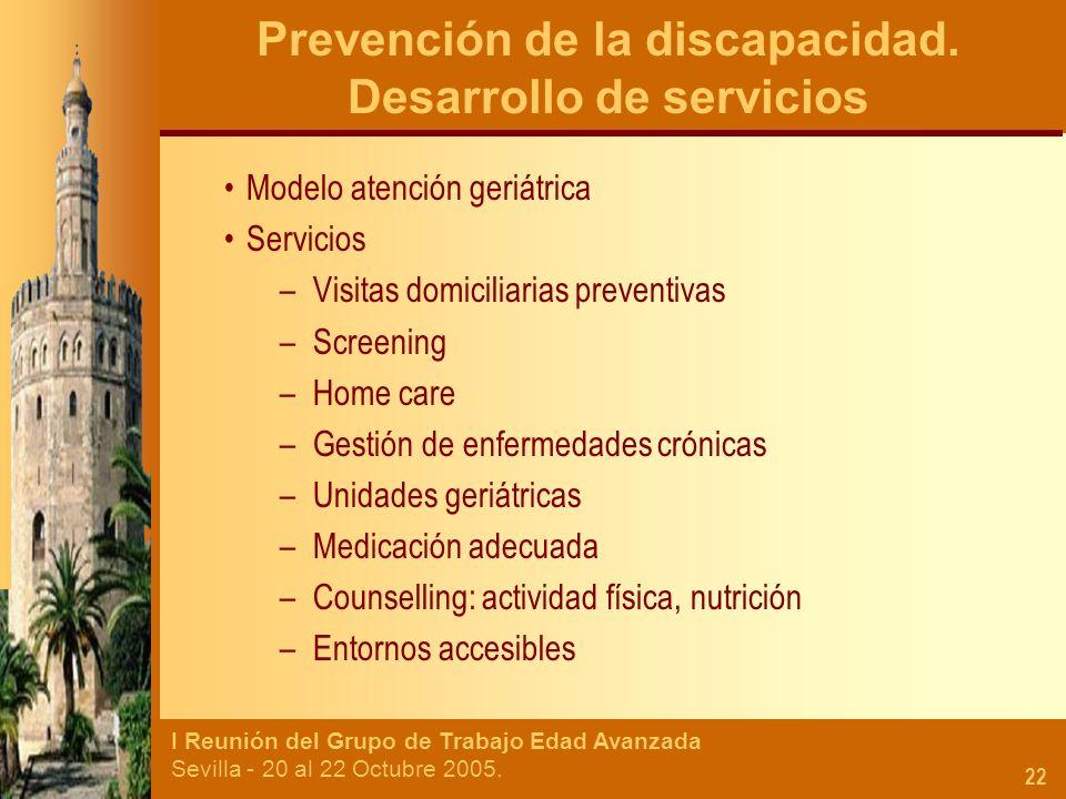 I Reunión del Grupo de Trabajo Edad Avanzada Sevilla - 20 al 22 Octubre 2005. 22 Prevención de la discapacidad. Desarrollo de servicios Modelo atenció