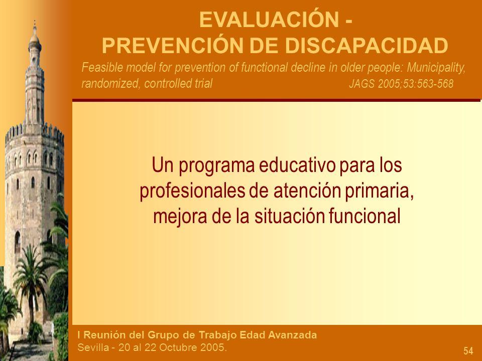 I Reunión del Grupo de Trabajo Edad Avanzada Sevilla - 20 al 22 Octubre 2005. 54 EVALUACIÓN - PREVENCIÓN DE DISCAPACIDAD Feasible model for prevention