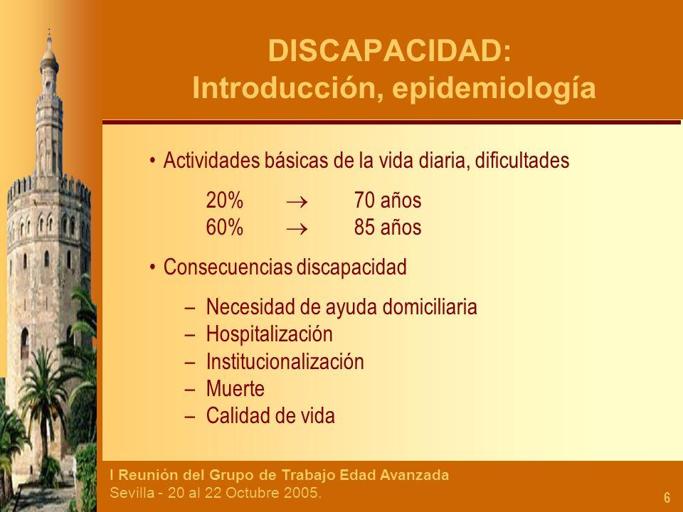 I Reunión del Grupo de Trabajo Edad Avanzada Sevilla - 20 al 22 Octubre 2005. 6 DISCAPACIDAD: Introducción, epidemiología Actividades básicas de la vi